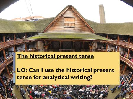 The historical present tense LO: Can I use the historical present tense for analytical writing?