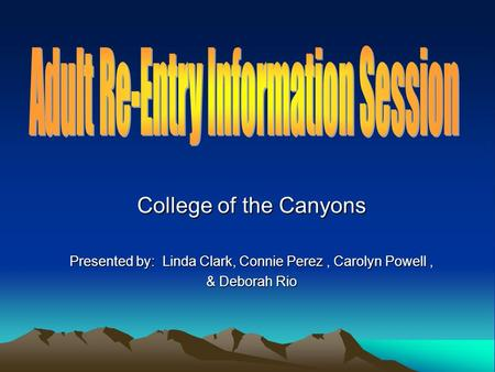 College of the Canyons Presented by: Linda Clark, Connie Perez, Carolyn Powell, & Deborah Rio.