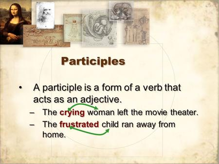 Participles A participle is a form of a verb that acts as an adjective. –The crying woman left the movie theater. –The frustrated child ran away from home.