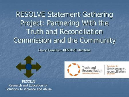 RESOLVE Statement Gathering Project: Partnering With the Truth and Reconciliation Commission and the Community Cheryl Fraehlich, RESOLVE Manitoba RESOLVE.