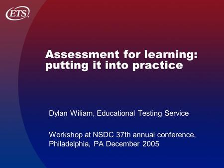 Assessment for learning: putting it into practice Dylan Wiliam, Educational Testing Service Workshop at NSDC 37th annual conference, Philadelphia, PA December.
