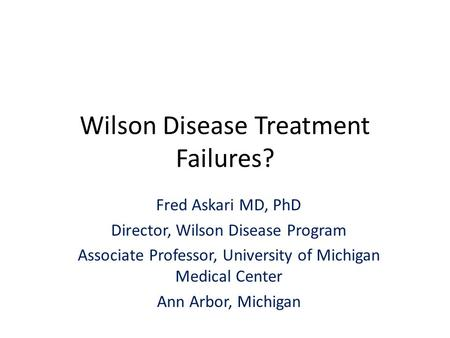Wilson Disease Treatment Failures? Fred Askari MD, PhD Director, Wilson Disease Program Associate Professor, University of Michigan Medical Center Ann.