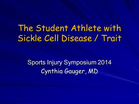The Student Athlete with Sickle Cell Disease / Trait Sports Injury Symposium 2014 Cynthia Gauger, MD.