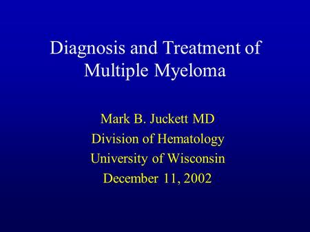 Diagnosis and Treatment of Multiple Myeloma Mark B. Juckett MD Division of Hematology University of Wisconsin December 11, 2002.