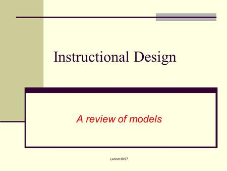Lenism10/07 Instructional Design A review of models.