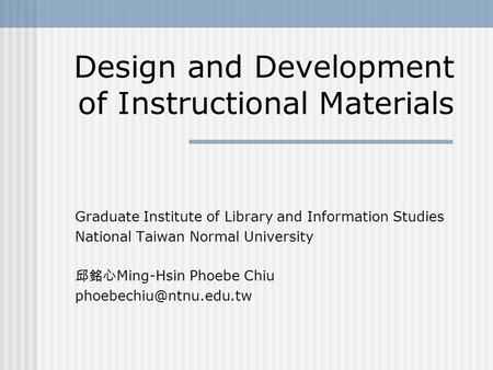 Design and Development of Instructional Materials Graduate Institute of Library and Information Studies National Taiwan Normal University 邱銘心 Ming-Hsin.