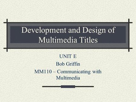 Development and Design of Multimedia Titles UNIT E Bob Griffin MM110 – Communicating with Multimedia.