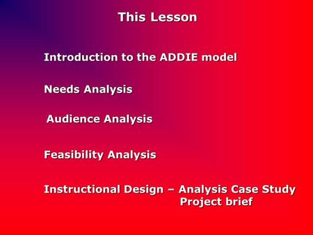 This Lesson Introduction to the ADDIE model Needs Analysis Audience Analysis Feasibility Analysis Instructional Design – Analysis Case Study Project brief.