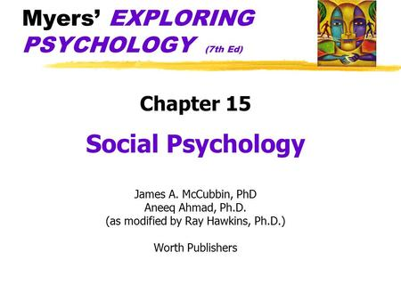 Myers' EXPLORING PSYCHOLOGY (7th Ed) Chapter 15 Social Psychology James A. McCubbin, PhD Aneeq Ahmad, Ph.D. (as modified by Ray Hawkins, Ph.D.) Worth Publishers.
