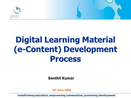 Digital Learning Material (e-Content) Development Process Senthil Kumar 24 th June 2008 transforming education, empowering communities, promoting development.