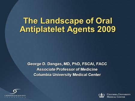 The Landscape of Oral Antiplatelet Agents 2009 George D. Dangas, MD, PhD, FSCAI, FACC Associate Professor of Medicine Columbia University Medical Center.