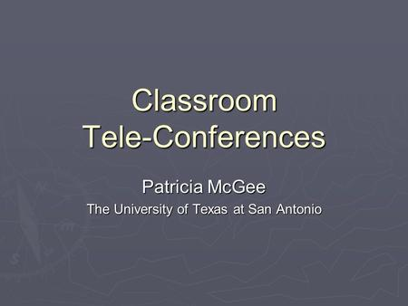 Classroom Tele-Conferences Patricia McGee The University of Texas at San Antonio.