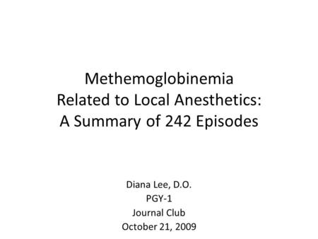 Methemoglobinemia Related to Local Anesthetics: A Summary of 242 Episodes Diana Lee, D.O. PGY-1 Journal Club October 21, 2009.