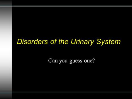 Disorders of the Urinary System Can you guess one?