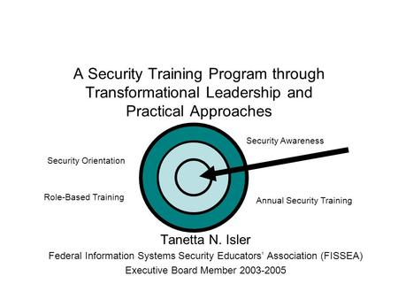 A Security Training Program through Transformational Leadership and Practical Approaches Tanetta N. Isler Federal Information Systems Security Educators'