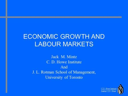 ECONOMIC GROWTH AND LABOUR MARKETS Jack M. Mintz C. D. Howe Institute And J. L. Rotman School of Management, University of Toronto.