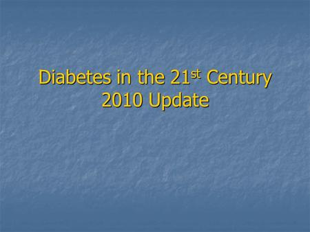 Diabetes in the 21 st Century 2010 Update. American Diabetes Association 2010 Guidelines – Diagnostic Criteria A1C > or = 6.5% is included as diagnostic.
