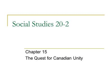 Social Studies 20-2 Chapter 15 The Quest for Canadian Unity.