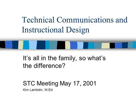 Technical Communications and Instructional Design It's all in the family, so what's the difference? STC Meeting May 17, 2001 Kim Lambdin, M.Ed.