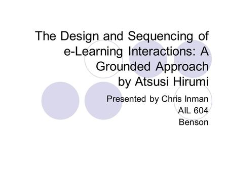 The Design and Sequencing of e-Learning Interactions: A Grounded Approach by Atsusi Hirumi Presented by Chris Inman AIL 604 Benson.