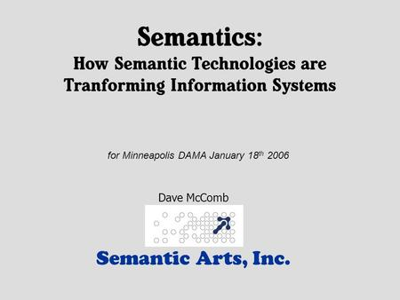 Semantics: How Semantic Technologies are Tranforming Information Systems Semantic Arts, Inc. Dave McComb for Minneapolis DAMA January 18 th 2006.