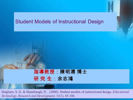 指導教授:陳明溥 博士 研 究 生:余志鴻 Student Models of Instructional Design Magliaro, S. G. & Shambaugh, N., (2006). Student models of instructional design. Educational.