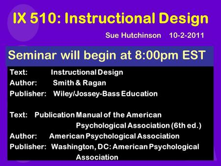 IX 510: Instructional Design Seminar will begin at 8:00pm EST Text: Instructional Design Author: Smith & Ragan Publisher: Wiley/Jossey-Bass Education Text:
