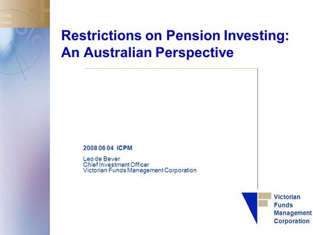 Victorian Funds Management Corporation Restrictions on Pension Investing: An Australian Perspective 2008 06 04 ICPM Leo de Bever Chief Investment Officer.