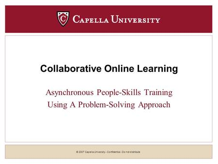 © 2007 Capella University - Confidential - Do not distribute Collaborative Online Learning Asynchronous People-Skills Training Using A Problem-Solving.