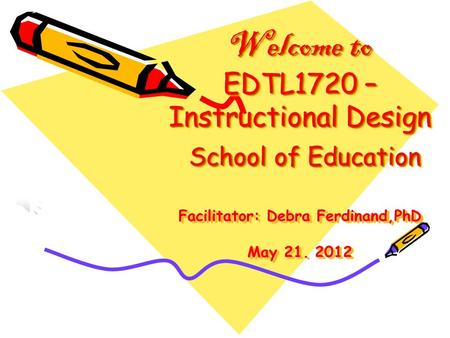 Welcome to EDTL1720 – Instructional Design School of Education Facilitator: Debra Ferdinand,PhD May 21. 2012.