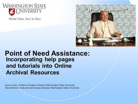 Point of Need Assistance: Incorporating help pages and tutorials into Online Archival Resources Jane Scales, Distance Degree Librarian Washington State.