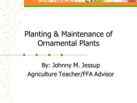 Planting & Maintenance of Ornamental Plants By: Johnny M. Jessup Agriculture Teacher/FFA Advisor.