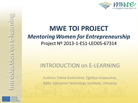 MWE TOI PROJECT Mentoring Women for Entrepreneurship Project Nº 2013-1-ES1-LEO05-67314 INTRODUCTION on E-LEARNING Authors: Daina Gudoniene, Egidijus Asipauskas,
