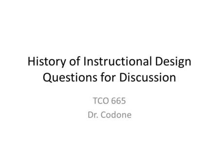History of Instructional Design Questions for Discussion TCO 665 Dr. Codone.