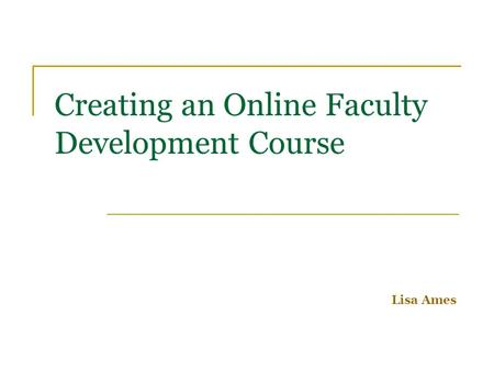 Creating an Online Faculty Development Course Lisa Ames.