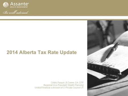 2014 Alberta Tax Rate Update Cédric Paquin, B.Comm, CA, CFP Regional Vice-President, Wealth Planning United Financial, a division of CI Private Council.