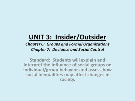 UNIT 3: Insider/Outsider Chapter 6: Groups and Formal Organizations Chapter 7: Deviance and Social Control Standard: Students will explain and interpret.