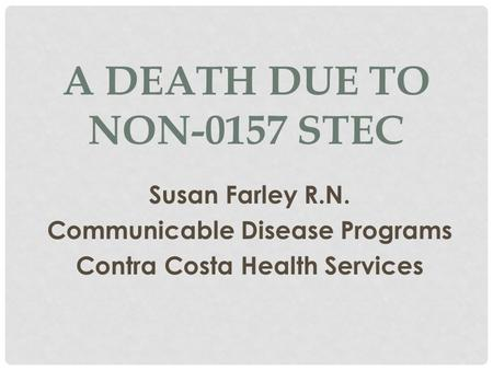 A DEATH DUE TO NON-0157 STEC Susan Farley R.N. Communicable Disease Programs Contra Costa Health Services.