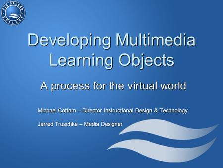 Developing Multimedia Learning Objects A process for the virtual world Michael Cottam – Director Instructional Design & Technology Jarred Truschke – Media.