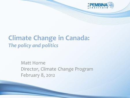 Climate Change in Canada: The policy and politics Matt Horne Director, Climate Change Program February 8, 2012.