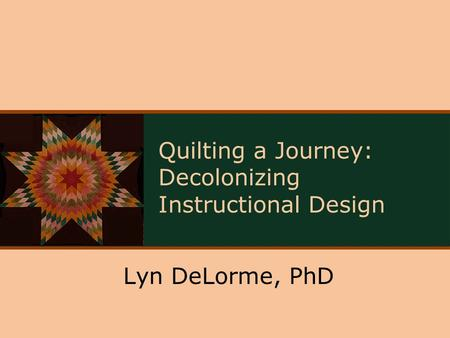 Quilting a Journey: Decolonizing Instructional Design Lyn DeLorme, PhD.
