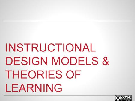 INSTRUCTIONAL DESIGN MODELS & THEORIES OF LEARNING.
