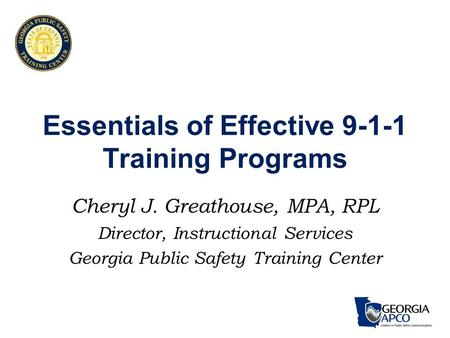 Essentials of Effective 9-1-1 Training Programs Cheryl J. Greathouse, MPA, RPL Director, Instructional Services Georgia Public Safety Training Center.