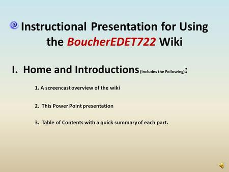 Instructional Presentation for Using the BoucherEDET722 Wiki I. Home and Introductions (Includes the Following) : 1. A screencast overview of the wiki.
