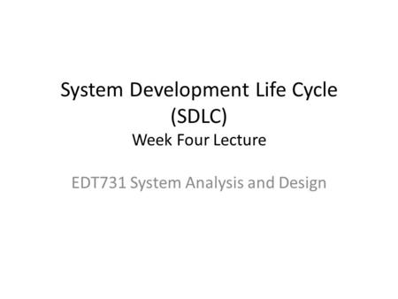 System Development Life Cycle (SDLC) Week Four Lecture EDT731 System Analysis and Design.