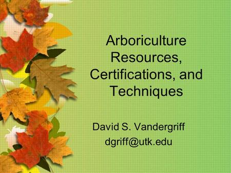 Arboriculture Resources, Certifications, and Techniques David S. Vandergriff