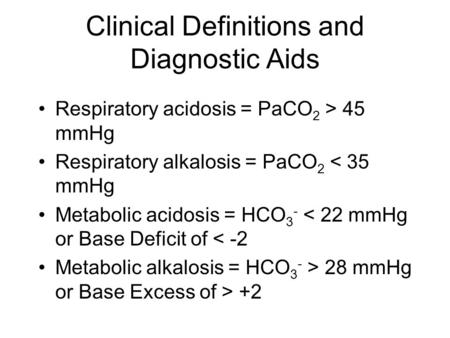 Clinical Definitions and Diagnostic Aids Respiratory acidosis = PaCO 2 > 45 mmHg Respiratory alkalosis = PaCO 2 < 35 mmHg Metabolic acidosis = HCO 3 -