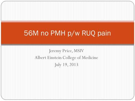 Jeremy Price, MSIV Albert Einstein College of Medicine July 19, 2013 56M no PMH p/w RUQ pain.