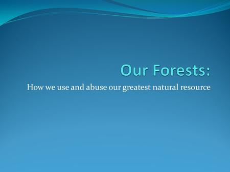 How we use and abuse our greatest natural resource.