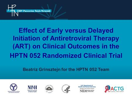 Effect of Early versus Delayed Initiation of Antiretroviral Therapy (ART) on Clinical Outcomes in the HPTN 052 Randomized Clinical Trial Beatriz Grinsztejn.